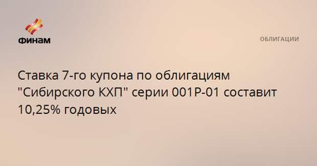 """Ставка 7-го купона по облигациям """"Сибирского КХП"""" серии 001Р-01 составит 10,25% годовых"""
