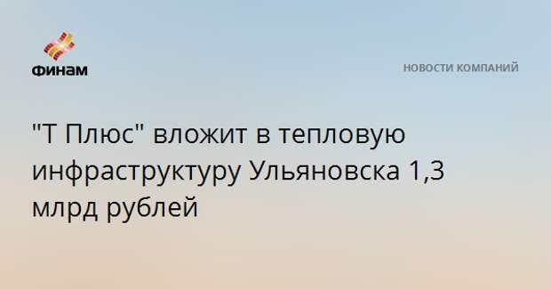 """""""Т Плюс"""" вложит в тепловую инфраструктуру Ульяновска 1,3 млрд рублей"""