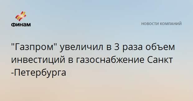 """""""Газпром"""" увеличил в 3 раза объем инвестиций в газоснабжение Санкт-Петербурга"""