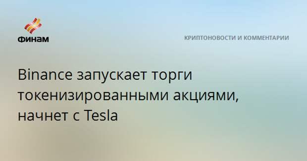 Binance запускает торги токенизированными акциями, начнет с Tesla