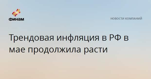 Трендовая инфляция в РФ в мае продолжила расти