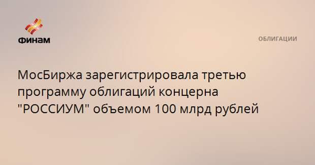 """МосБиржа зарегистрировала третью программу облигаций концерна """"РОССИУМ"""" объемом 100 млрд рублей"""