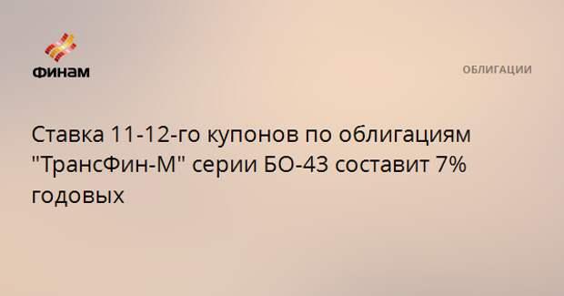"""Ставка 11-12-го купонов по облигациям """"ТрансФин-М"""" серии БО-43 составит 7% годовых"""