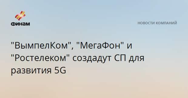 """""""ВымпелКом"""", """"МегаФон"""" и """"Ростелеком"""" создадут СП для развития 5G"""