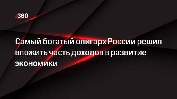 Самый богатый олигарх России решил вложить часть доходов в развитие экономики
