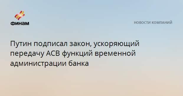 Путин подписал закон, ускоряющий передачу АСВ функций временной администрации банка