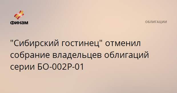 """""""Сибирский гостинец"""" отменил собрание владельцев облигаций серии БО-002Р-01"""