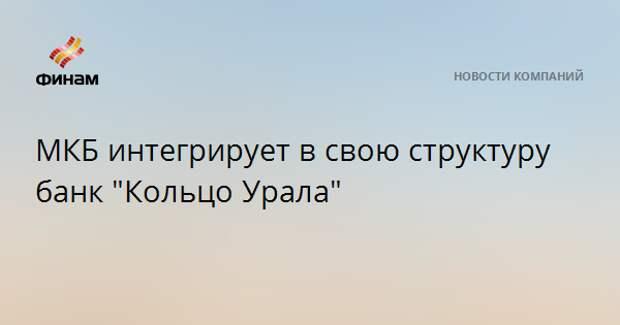 """МКБ интегрирует в свою структуру банк """"Кольцо Урала"""""""