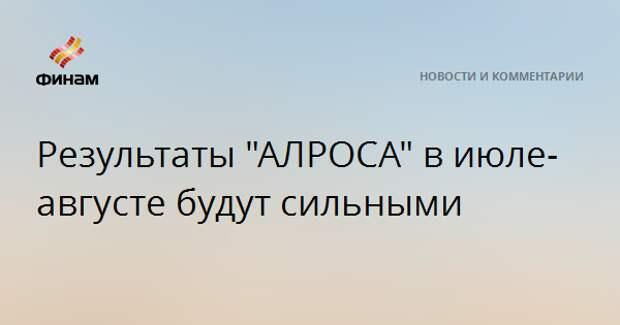 """Результаты """"АЛРОСА"""" в июле-августе будут сильными"""