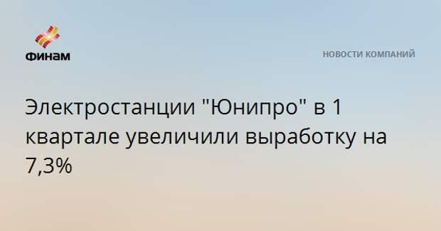 """Электростанции """"Юнипро"""" в 1 квартале увеличили выработку на 7,3%"""