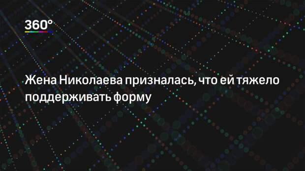 Жена Николаева призналась, что ей тяжело поддерживать форму