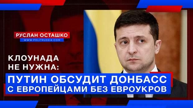 Клоунада не нужна: Путин и европейцы обсудят ситуацию в Донбассе без евроукров