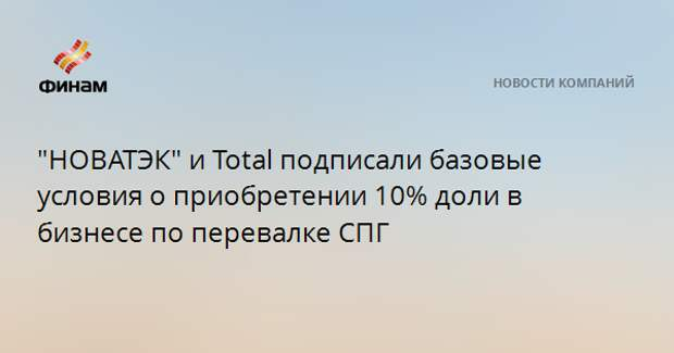 """""""НОВАТЭК"""" и Total подписали базовые условия о приобретении 10% доли в бизнесе по перевалке СПГ"""