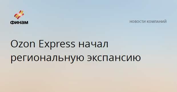 Ozon Express начал региональную экспансию