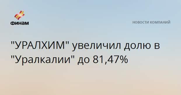"""""""УРАЛХИМ"""" увеличил долю в """"Уралкалии"""" до 81,47%"""