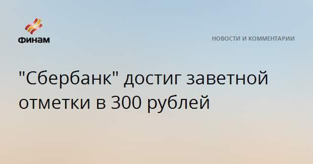 """""""Сбербанк"""" достиг заветной отметки в 300 рублей"""