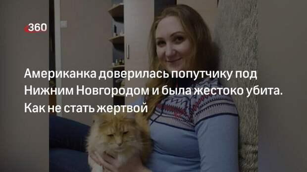 Американка доверилась попутчику под Нижним Новгородом и была жестоко убита. Как не стать жертвой