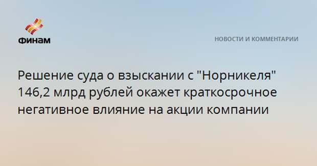 """Решение суда о взыскании с """"Норникеля"""" 146,2 млрд рублей окажет краткосрочное негативное влияние на акции компании"""