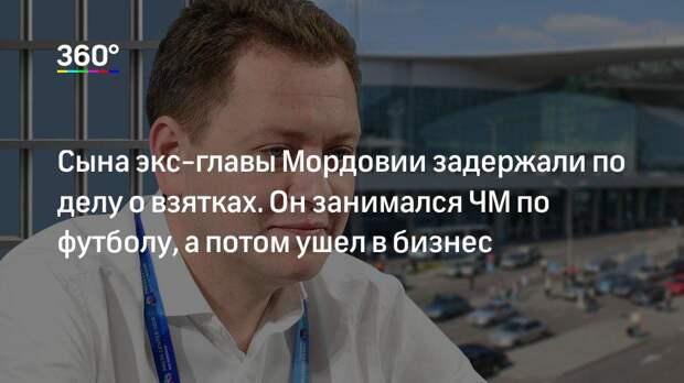 Сына экс-главы Мордовии задержали по делу о взятках. Он занимался ЧМ по футболу, а потом ушел в бизнес