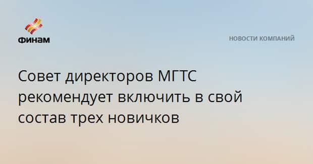 Совет директоров МГТС рекомендует включить в свой состав трех новичков