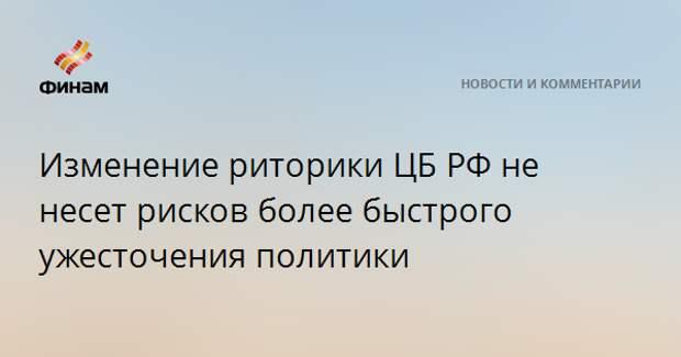 Изменение риторики ЦБ РФ не несет рисков более быстрого ужесточения политики