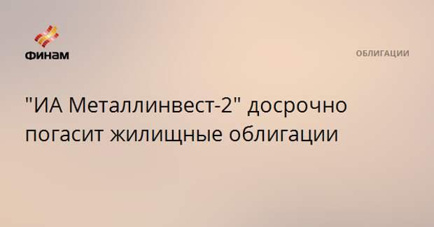 """""""ИА Металлинвест-2"""" досрочно погасит жилищные облигации"""