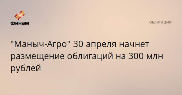 """""""Маныч-Агро"""" 30 апреля начнет размещение облигаций на 300 млн рублей"""