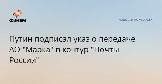 """Путин подписал указ о передаче АО """"Марка"""" в контур """"Почты России"""""""