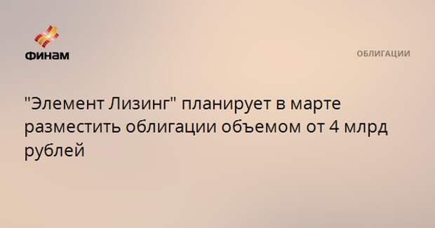 """""""Элемент Лизинг"""" планирует в марте разместить облигации объемом от 4 млрд рублей"""