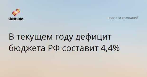 В текущем году дефицит бюджета РФ составит 4,4%