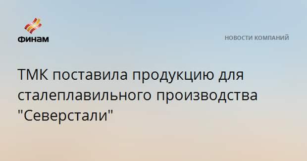 """ТМК поставила продукцию для сталеплавильного производства """"Северстали"""""""