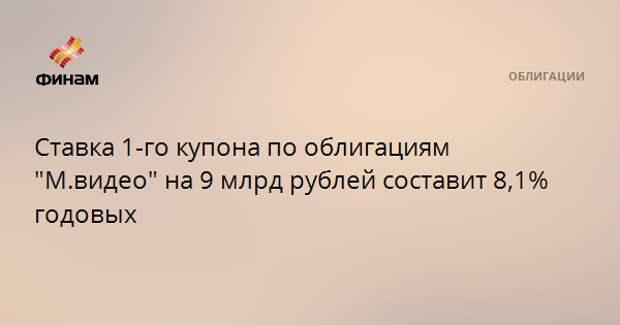 """Ставка 1-го купона по облигациям """"М.видео"""" на 9 млрд рублей составит 8,1% годовых"""