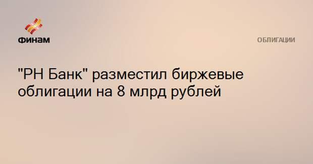 """""""РН Банк"""" разместил биржевые облигации на 8 млрд рублей"""