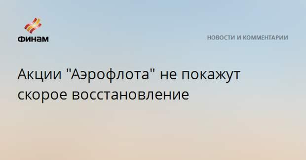 """Акции """"Аэрофлота"""" не покажут скорое восстановление"""