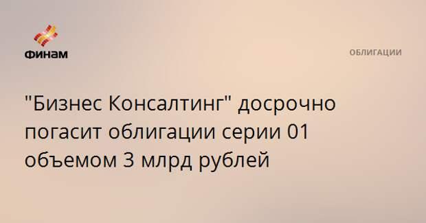 """""""Бизнес Консалтинг"""" досрочно погасит облигации серии 01 объемом 3 млрд рублей"""