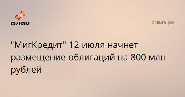 """""""МигКредит"""" 12 июля начнет размещение облигаций на 800 млн рублей"""