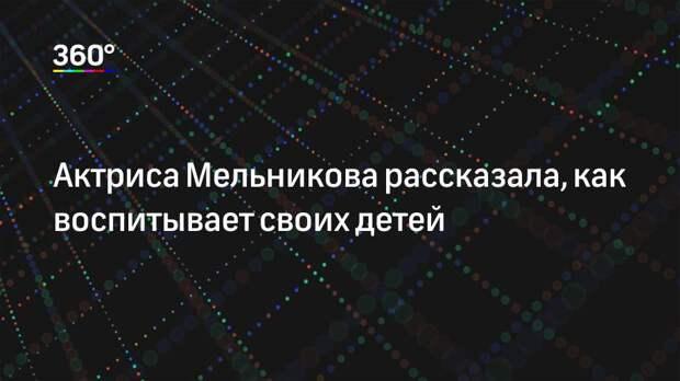 Актриса Мельникова рассказала, как воспитывает своих детей