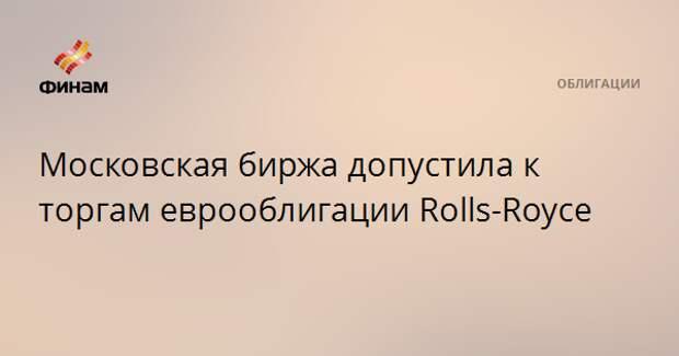 Московская биржа допустила к торгам еврооблигации Rolls-Royce