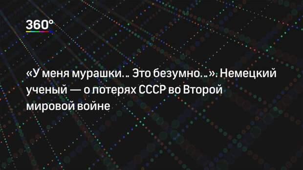 «У меня мурашки… Это безумно…». Немецкий ученый— о потерях СССР во Второй мировой войне