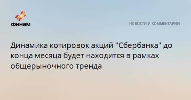 """Динамика котировок акций """"Сбербанка"""" до конца месяца будет находится в рамках общерыночного тренда"""