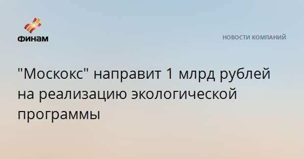 """""""Москокс"""" направит 1 млрд рублей на реализацию экологической программы"""