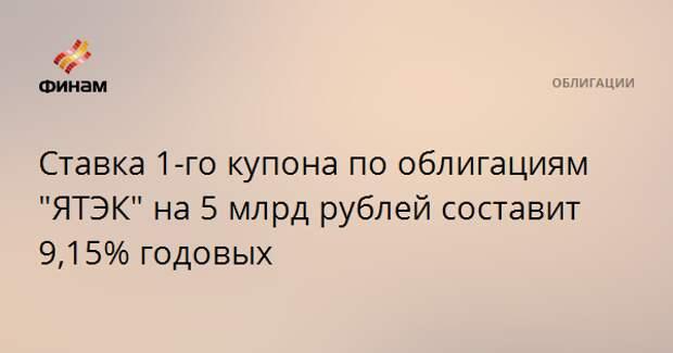 """Ставка 1-го купона по облигациям """"ЯТЭК"""" на 5 млрд рублей составит 9,15% годовых"""