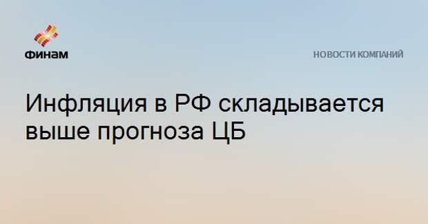 Инфляция в РФ складывается выше прогноза ЦБ