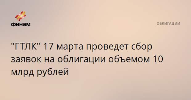"""""""ГТЛК"""" 17 марта проведет сбор заявок на облигации объемом 10 млрд рублей"""
