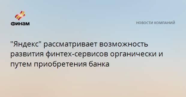 """""""Яндекс"""" рассматривает возможность развития финтех-сервисов органически и путем приобретения банка"""