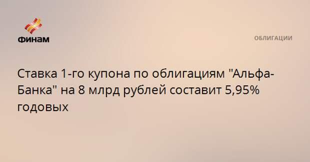 """Ставка 1-го купона по облигациям """"Альфа-Банка"""" на 8 млрд рублей составит 5,95% годовых"""
