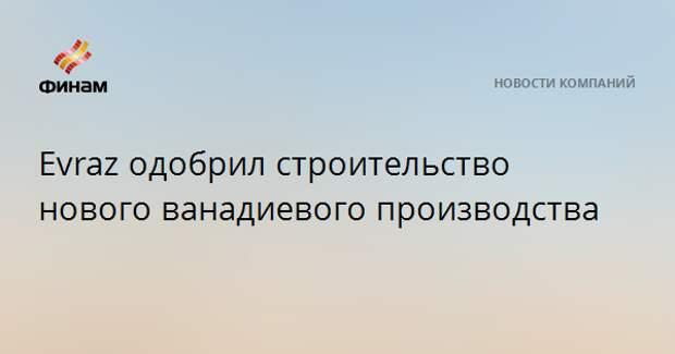 Evraz одобрил строительство нового ванадиевого производства