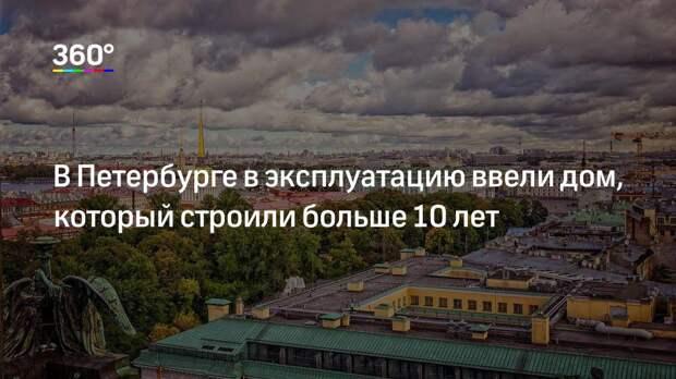 В Петербурге в эксплуатацию ввели дом, который строили больше 10 лет