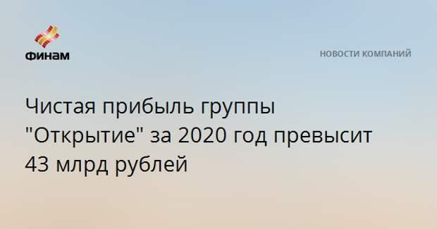 """Чистая прибыль группы """"Открытие"""" за 2020 год превысит 43 млрд рублей"""