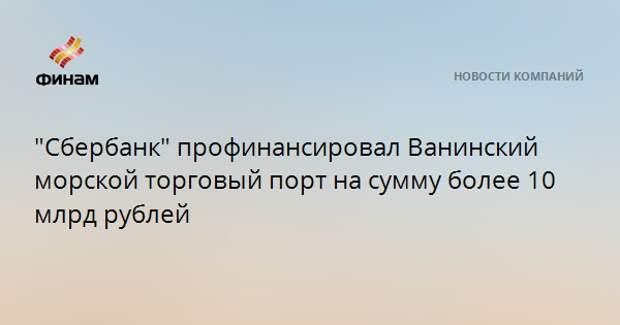 """""""Сбербанк"""" профинансировал Ванинский морской торговый порт на сумму более 10 млрд рублей"""